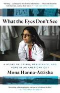 Details for What the Eyes Don't See : A Story of Crisis, Resistance, and Hope in an American City